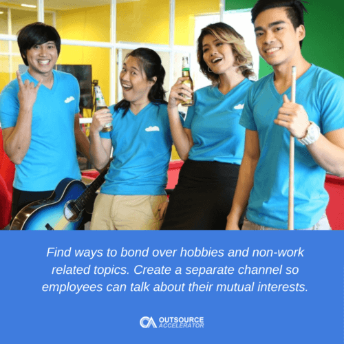 Find ways to bond over hobbies and non-work related topics. Create a separate channel so employees can talk about their mutual interests.