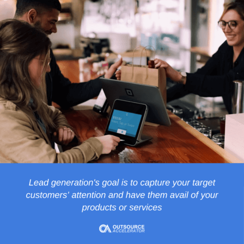 The goal of lead generation is to be able to capture your target customers' attention and have them avail of your products or services