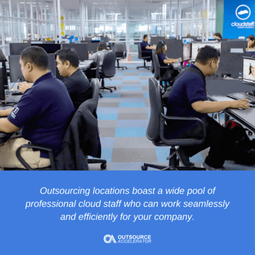 Outsourcing locations boast a wide pool of professional cloud staff who can work seamlessly and efficiently for your company.
